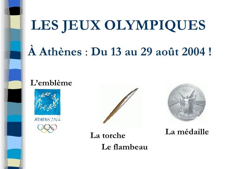 LES JEUX OLYMPIQUES À Athènes  :  Du 13 au 29 août 2004 ! L'emblème  La torche  Le flambeau La médaille