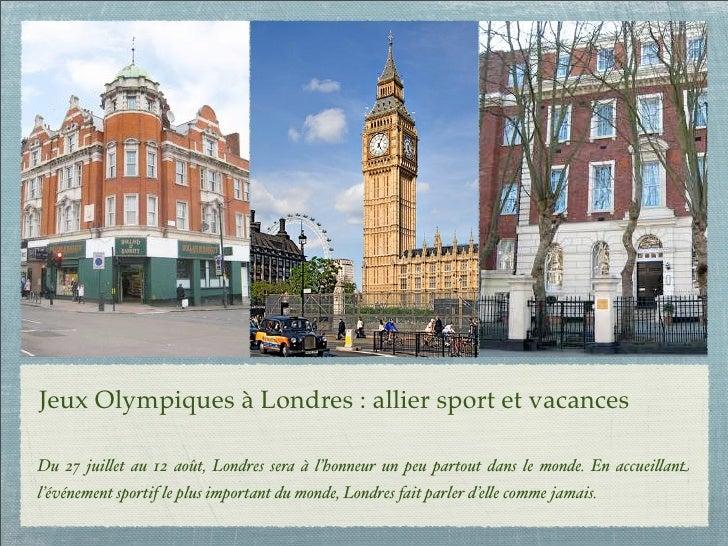 Jeux Olympiques à Londres: allier sport et vacancesDu 27 jui!et au 12 août, Londres sera à l'honneur un peu partout dans ...