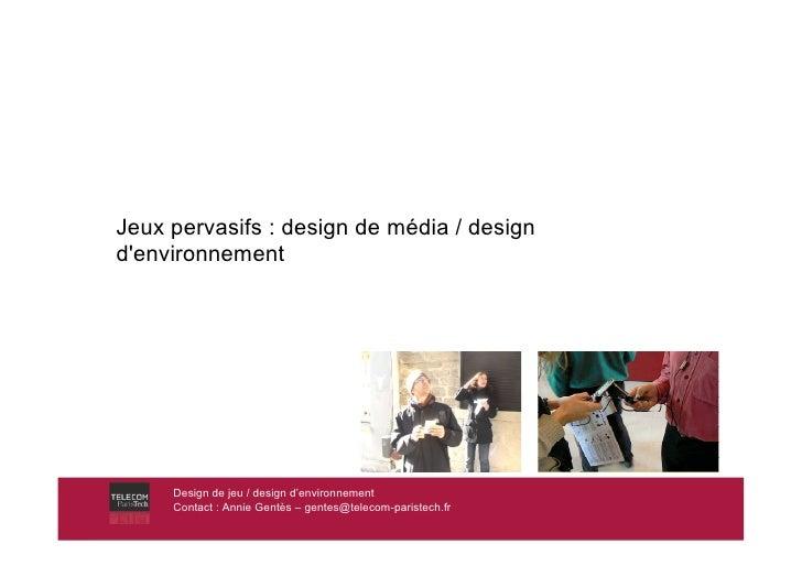 Jeux pervasifs : design de média / design d'environnement          Design de jeu / design d'environnement      Contact : A...