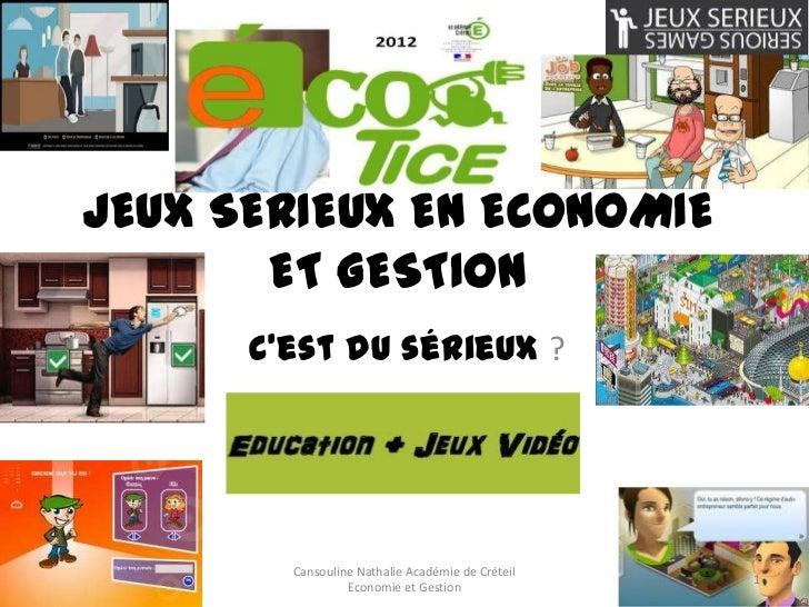 JEUX SERIEUX EN ECONOMIE       ET GESTION      C'est du sérieux ?        Cansouline Nathalie Académie de Créteil          ...