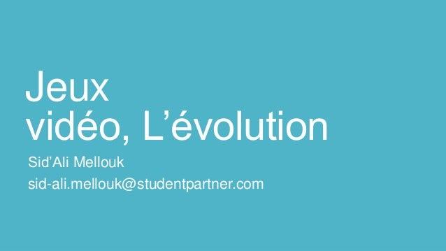 Jeux vidéo, L'évolution Sid'Ali Mellouk sid-ali.mellouk@studentpartner.com