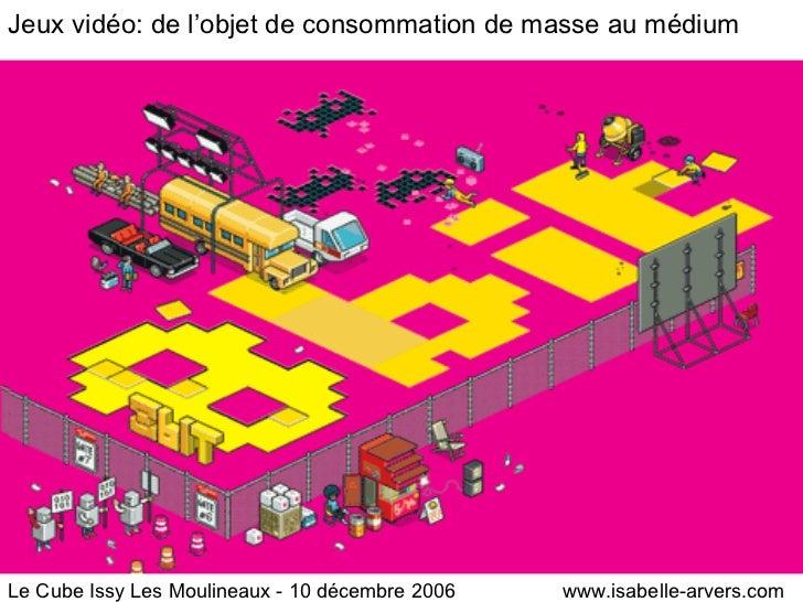 Jeux vidéo: de l'objet de consommation de masse au médium Le Cube Issy Les Moulineaux - 10 décembre 2006  www.isabelle-arv...