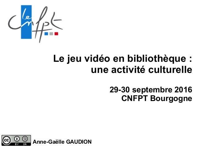 Le jeu vidéo en bibliothèque : une activité culturelle 29-30 septembre 2016 CNFPT Bourgogne Anne-Gaëlle GAUDION