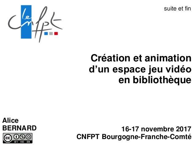 Création et animation d'un espace jeu vidéo en bibliothèque 16-17 novembre 2017 CNFPT Bourgogne-Franche-Comté Alice BERNAR...
