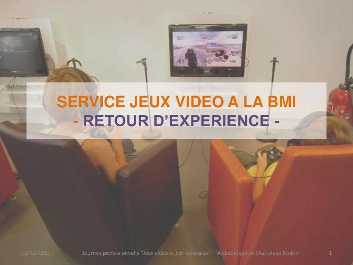 """SERVICE JEUX VIDEO A LA BMI               - RETOUR D'EXPERIENCE -19/01/2012     Journée professionnelle """"Jeux vidéo et bib..."""
