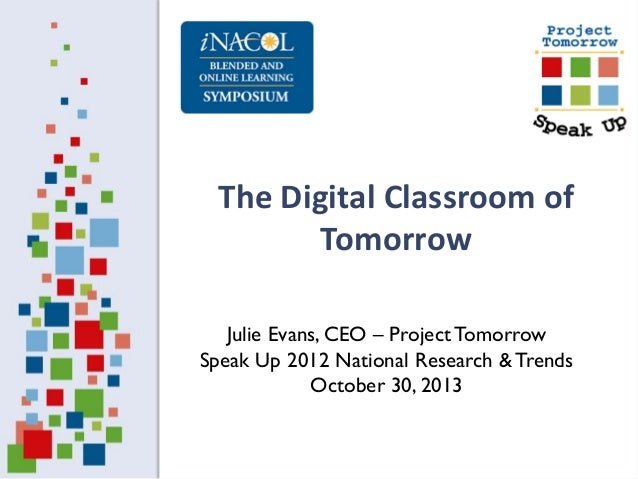 The Digital Classroom of Tomorrow Julie Evans, CEO – Project Tomorrow Speak Up 2012 National Research & Trends October 30,...