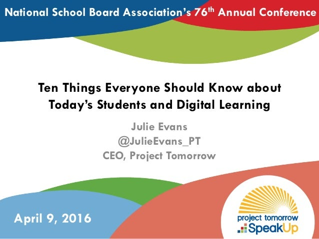 Ten Things Everyone Should Know about Today's Students and Digital Learning Julie Evans @JulieEvans_PT CEO, Project Tomorr...