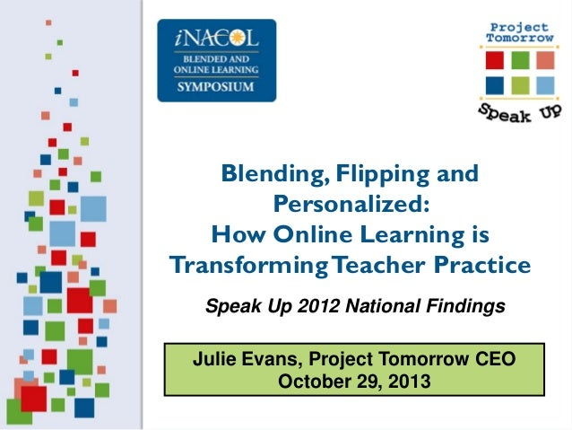 Blending, Flipping and Personalized: How Online Learning is Transforming Teacher Practice Speak Up 2012 National Findings ...