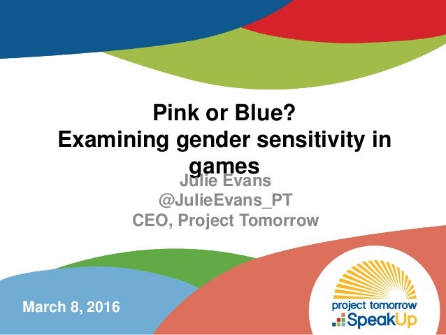 Pink or Blue? Examining gender sensitivity in games Julie Evans @JulieEvans_PT CEO, Project Tomorrow March 8, 2016