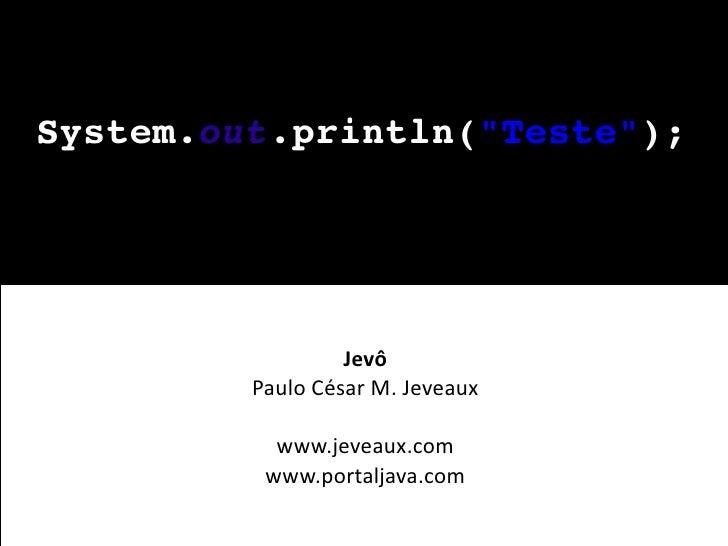 System.out.println(quot;Testequot;);                       Jevô          Paulo César M. Jeveaux             www.jeveaux.co...