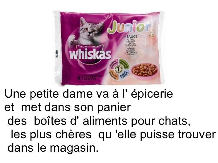 Une petite dame va à l' épicerie  et met dans son panier des boîtes d' aliments pour chats,    les plus chères qu 'el...