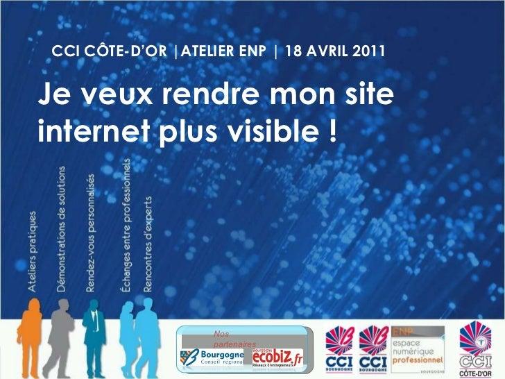CCI CÔTE-D'OR |ATELIER ENP | 18 AVRIL 2011 Je veux rendre mon site internet plus visible ! Nos partenaires