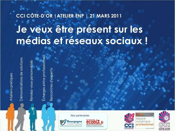 CCI CÔTE-D'OR |ATELIER ENP | 21 MARS 2011<br />Je veux être présent sur les médias et réseaux sociaux !<br />Nos partenair...