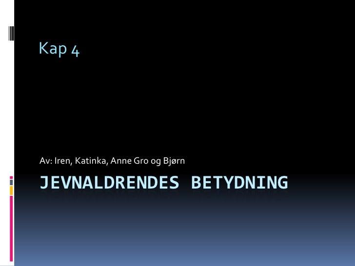 Jevnaldrendes betydning<br />Av: Iren, Katinka, Anne Gro og Bjørn<br />Kap 4<br />