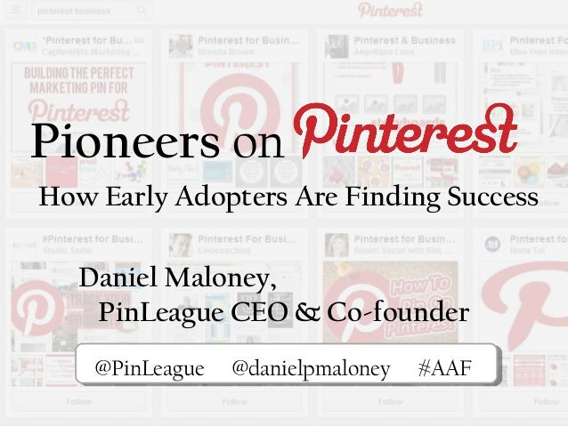 Pioneers onHow Early Adopters Are Finding SuccessPiPi@PinLeague @danielpmaloney #AAFDaniel Maloney,PinLeague CEO & Co-foun...