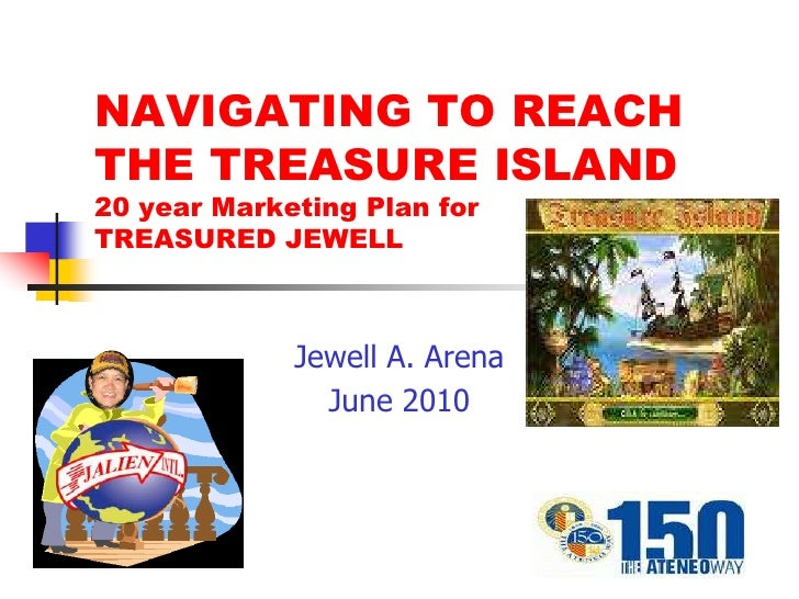 NAVIGATING TO REACH THE TREASURE ISLAND 20 year Marketing Plan for TREASURED JEWELL                 Jewell A. Arena       ...