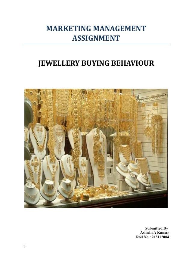 MARKETING MANAGEMENT ASSIGNMENT JEWELLERY BUYING BEHAVIOUR  Submitted By Ashwin A Kumar Roll No : 215112004 1