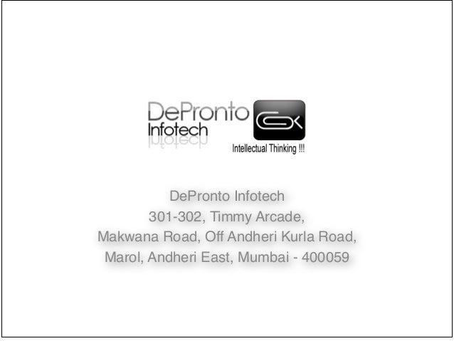 DePronto Infotech! 301-302, Timmy Arcade, ! Makwana Road, Off Andheri Kurla Road,! Marol, Andheri East, Mumbai - 400059