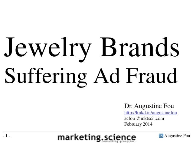 Jewelry Brands Suffering Ad Fraud Dr. Augustine Fou http://linkd.in/augustinefou acfou @mktsci .com February 2014 -1-  Aug...