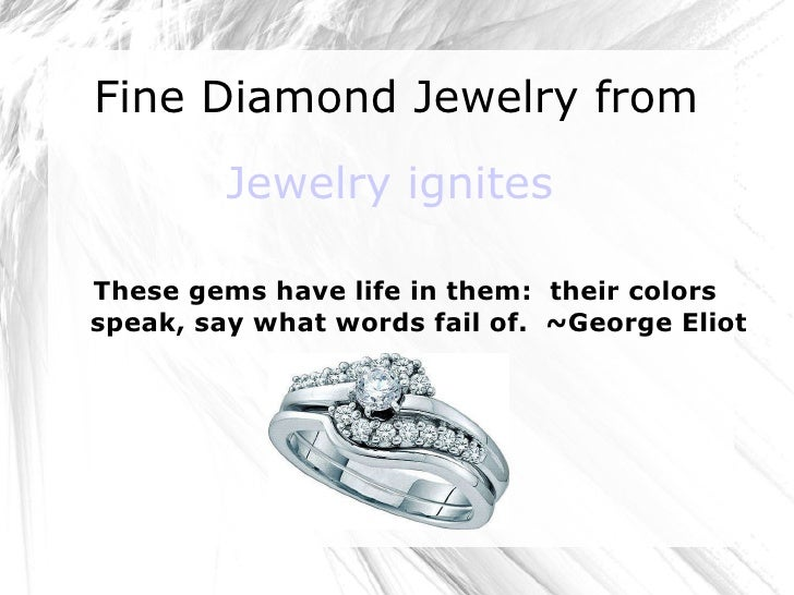 Fine Diamond Jewelry from  Jewelry ignites These gems have life in them:  their colors speak, say what words fail of.  ~Ge...