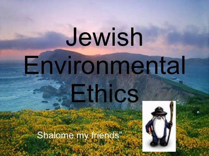 "Jewish Environmental Ethics "" Shalome my friends"""
