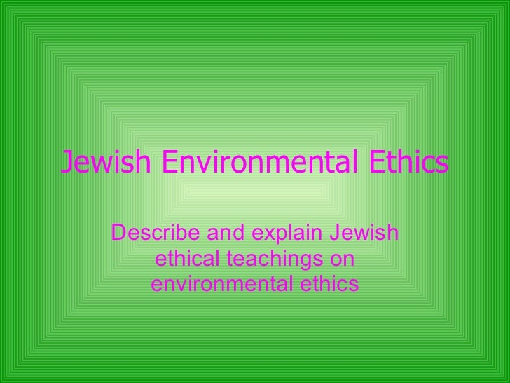 Jewish Environmental Ethics Describe and explain Jewish ethical teachings on environmental ethics