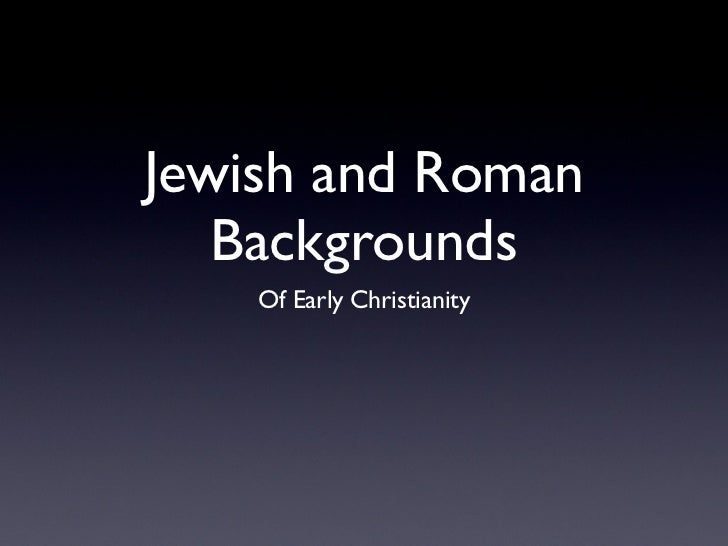 Jewish and Roman   Backgrounds    Of Early Christianity