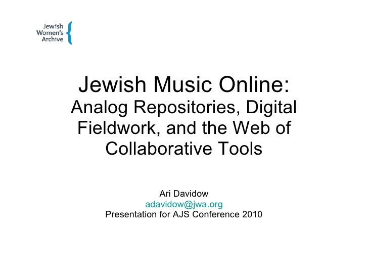 Jewish Music Online: Analog Repositories, Digital Fieldwork, and the Web of Collaborative Tools Ari Davidow [email_address...