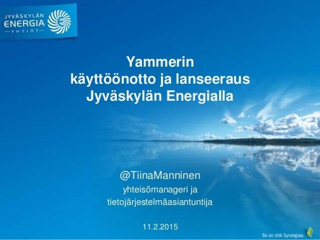 Yammerin käyttöönotto ja lanseeraus Jyväskylän Energialla @TiinaManninen yhteisömanageri ja tietojärjestelmäasiantuntija 1...