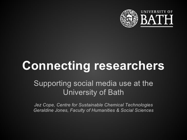Connecting researchers Supporting social media use at the         University of Bath Jez Cope, Centre for Sustainable Chem...
