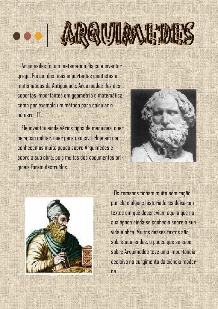 Arquimedes foi um matemático, físico e inventor grego. Foi um dos mais importantes cientistas e matemáticos da Antiguidade...