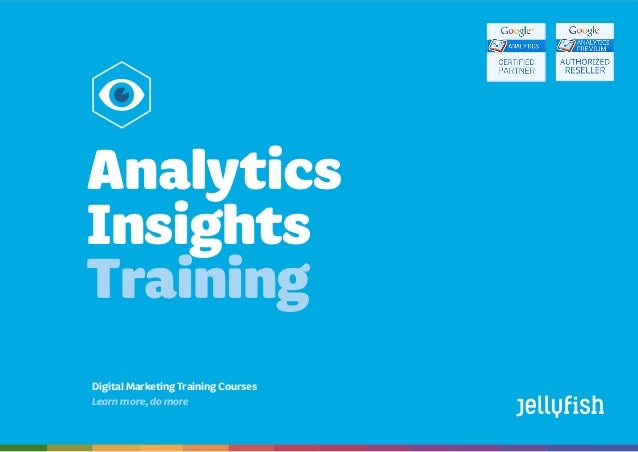 Analytics Insights Training Courses Booktoday on08444883775 | training@jellyfish.co.uk | www.jellyfish.co.uk/training Digi...