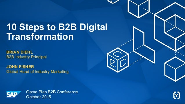 10 Steps to B2B Digital Transformation BRIAN DIEHL B2B Industry Principal JOHN FISHER Global Head of Industry Marketing Ga...