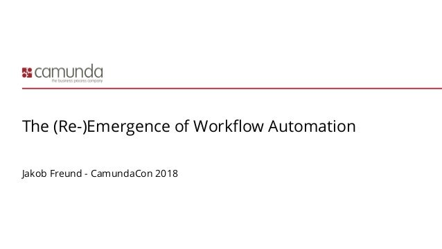 The (Re-)Emergence of Workflow Automation Jakob Freund - CamundaCon 2018
