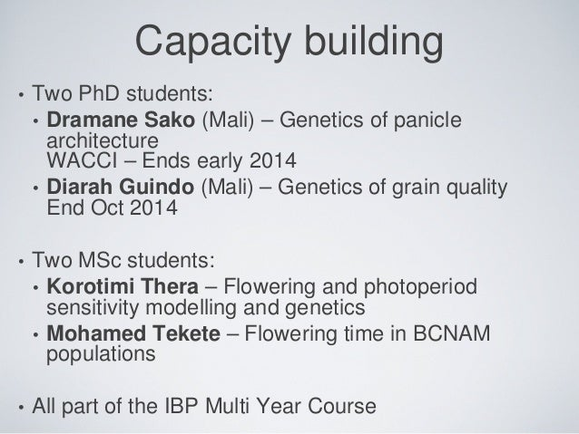 Capacity building • Two PhD students: • Dramane Sako (Mali) – Genetics of panicle architecture WACCI – Ends early 2014 • D...
