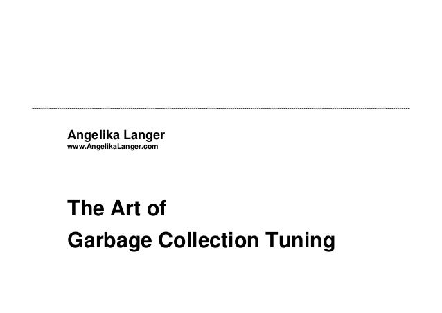 Angelika Langer www.AngelikaLanger.com  The Art of Garbage Collection Tuning