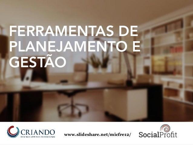 FERRAMENTAS DE PLANEJAMENTO E GESTÃO www.slideshare.net/micfre12/
