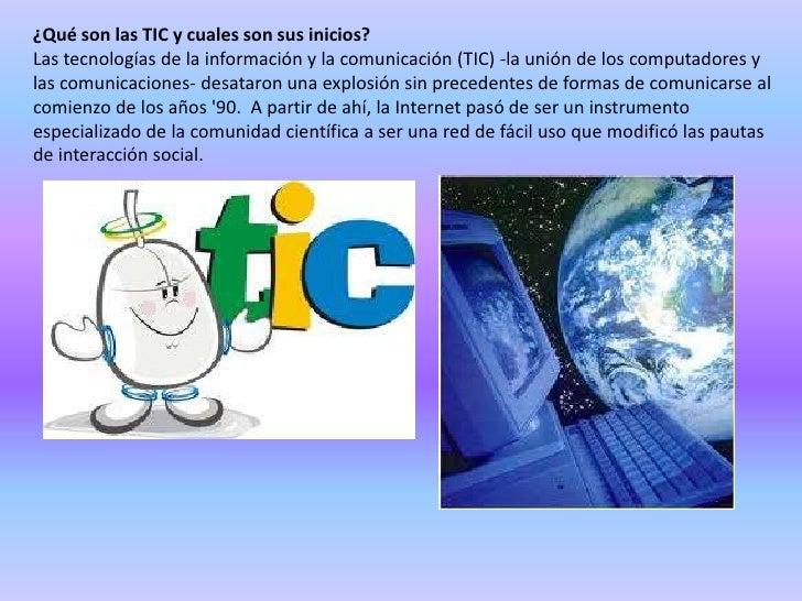 ¿Qué son las TIC y cuales son sus inicios?Las tecnologías de la información y la comunicación (TIC) -la unión de los compu...