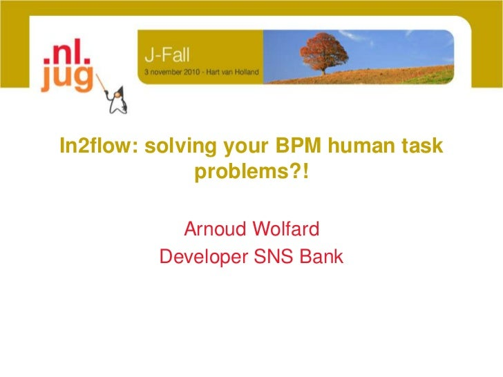 In2flow: solving your BPM human task problems?!<br />Arnoud Wolfard<br />Developer SNS Bank<br />