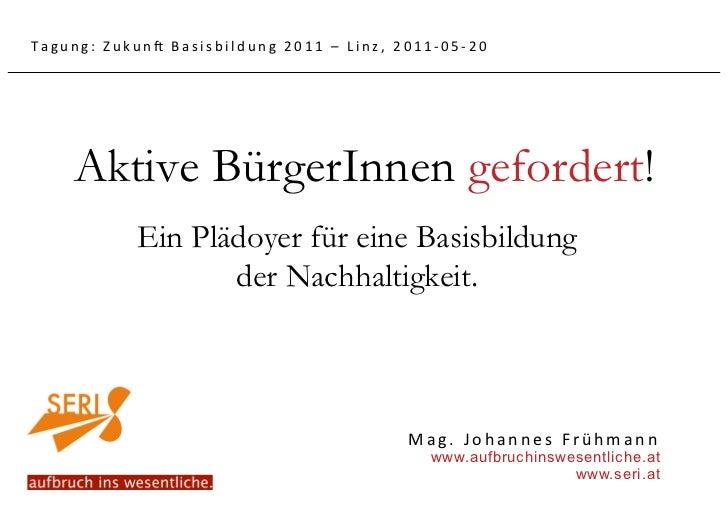 Tagung:Zukun5Basisbildung2011–Linz,2011‐05‐20    Aktive BürgerInnen gefordert!           Ein Plädoyer für eine Basi...