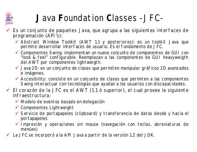 Java Foundation Classes -JFC- ü Es un conjunto de paquetes Java, que agrupa a las siguientes interfaces de programación (A...