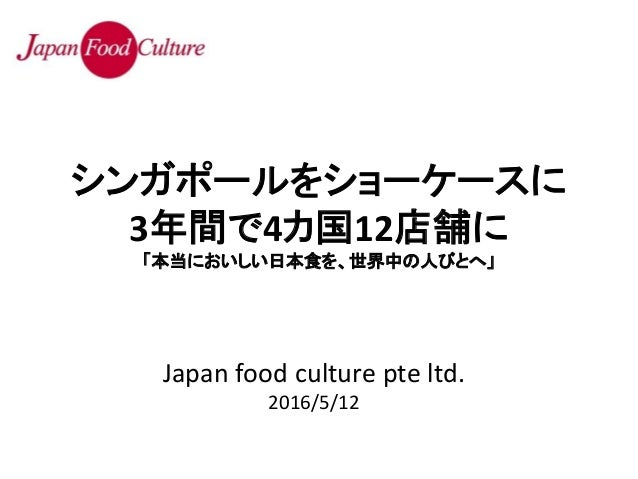 Japan food culture pte ltd. 2016/5/12 シンガポールをショーケースに 3年間で4カ国12店舗に 「本当においしい日本食を、世界中の人びとへ」