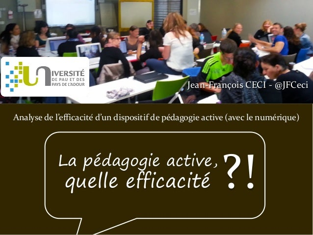 Jean-François CECI - @JFCeci Analyse de l'efficacité d'un dispositif de pédagogie active (avec le numérique) La pédagogie...