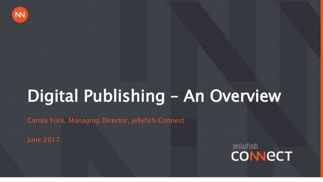 Digital Publishing – An Overview Carola York, Managing Director, Jellyfish Connect June 2017