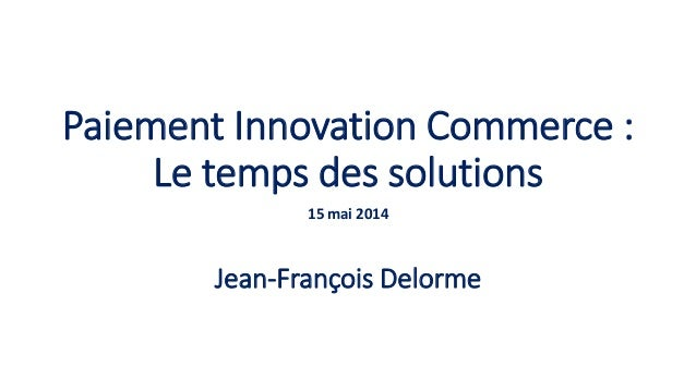 Paiement Innovation Commerce : Le temps des solutions 15 mai 2014 Jean-François Delorme