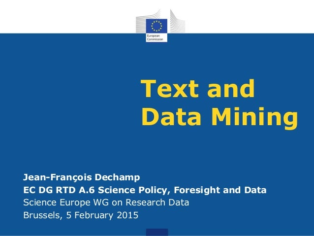 Text and Data Mining Jean-François Dechamp EC DG RTD A.6 Science Policy, Foresight and Data Science Europe WG on Research ...