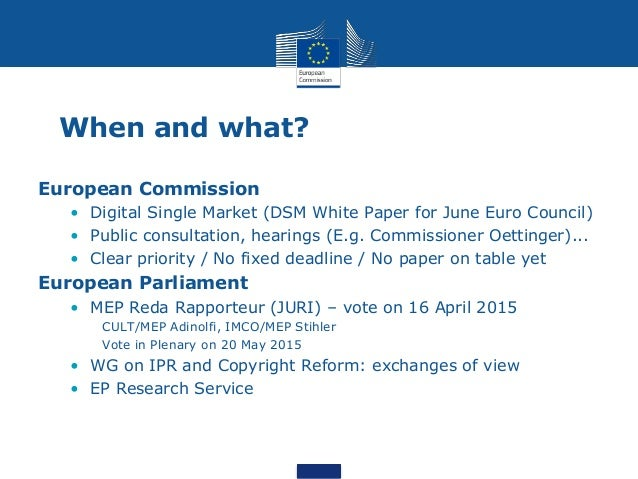 When and what? European Commission • Digital Single Market (DSM White Paper for June Euro Council) • Public consultation, ...