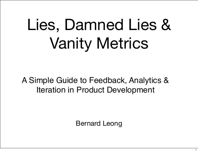 Lies, Damned Lies &Vanity MetricsBernard LeongA Simple Guide to Feedback, Analytics &Iteration in Product Development1