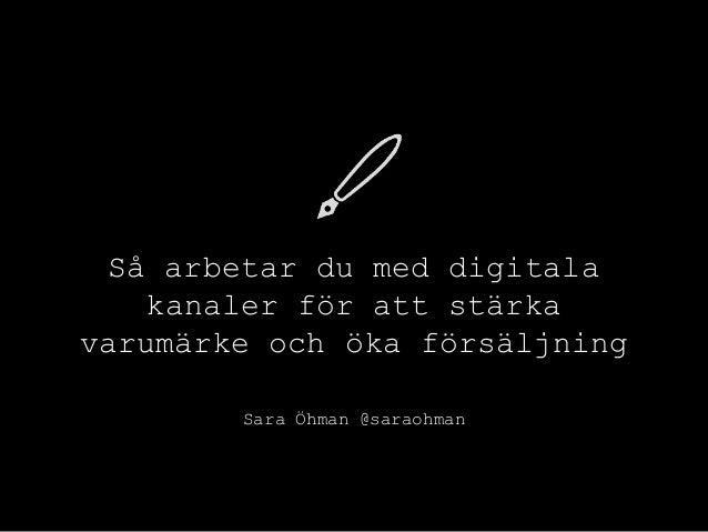 Så arbetar du med digitala kanaler för att stärka varumärke och öka försäljning Sara Öhman @saraohman