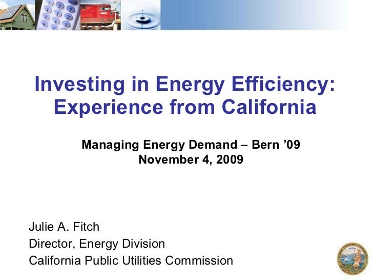 Investing in Energy Efficiency: Experience from California Julie A. Fitch Director, Energy Division California Public Util...